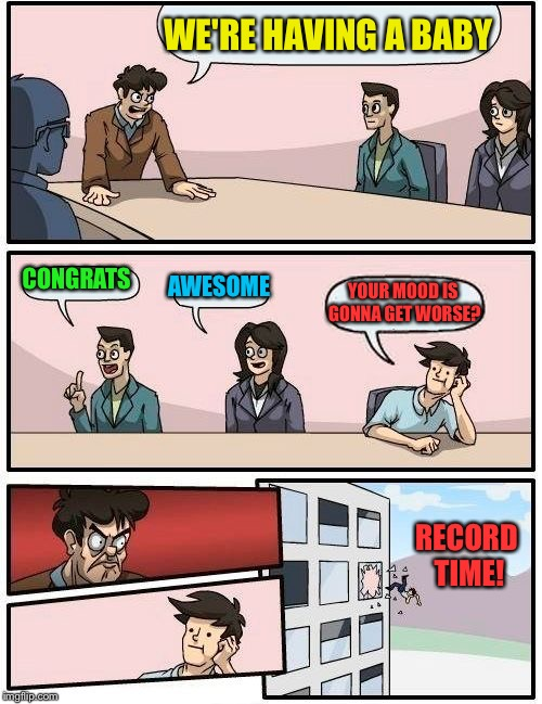 Boardroom Meeting Suggestion Meme | WE'RE HAVING A BABY CONGRATS AWESOME YOUR MOOD IS GONNA GET WORSE? RECORD TIME! | image tagged in memes,boardroom meeting suggestion | made w/ Imgflip meme maker