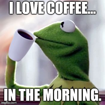 I LOVE COFFEE... IN THE MORNING. | image tagged in coffee sippin' kermit | made w/ Imgflip meme maker