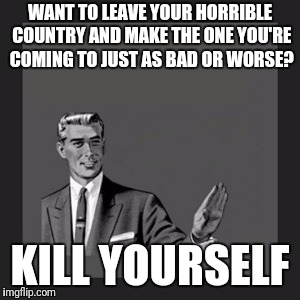 Kill Yourself Guy Meme | WANT TO LEAVE YOUR HORRIBLE COUNTRY AND MAKE THE ONE YOU'RE COMING TO JUST AS BAD OR WORSE? KILL YOURSELF | image tagged in memes,kill yourself guy | made w/ Imgflip meme maker