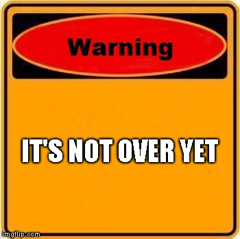 Warning Sign Meme | IT'S NOT OVER YET | image tagged in memes,warning sign | made w/ Imgflip meme maker