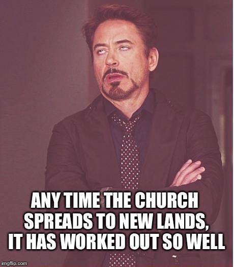 Face You Make Robert Downey Jr Meme | ANY TIME THE CHURCH SPREADS TO NEW LANDS, IT HAS WORKED OUT SO WELL | image tagged in memes,face you make robert downey jr | made w/ Imgflip meme maker