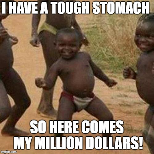 Third World Success Kid Meme | I HAVE A TOUGH STOMACH SO HERE COMES MY MILLION DOLLARS! | image tagged in memes,third world success kid | made w/ Imgflip meme maker