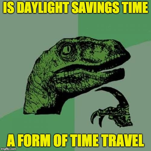 Philosoraptor Meme | IS DAYLIGHT SAVINGS TIME A FORM OF TIME TRAVEL | image tagged in memes,philosoraptor | made w/ Imgflip meme maker