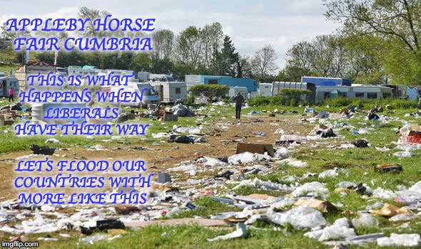 Libtards Having Their Way | APPLEBY HORSE FAIR CUMBRIA THIS IS WHAT HAPPENS WHEN LIBERALS HAVE THEIR WAY LETS FLOOD OUR COUNTRIES WITH MORE LIKE THIS | image tagged in gypsies,libtards,liberal logic,democrats | made w/ Imgflip meme maker