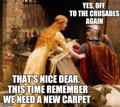 Business Trip - Don't Forget to Bring Her A Present (Medieval Week June 20th to 27th A IlikePie3.14159265358979 event)   | YES, OFF TO THE CRUSADES AGAIN THAT'S NICE DEAR.  THIS TIME REMEMBER WE NEED A NEW CARPET | image tagged in medieval memes,medieval week,crusades | made w/ Imgflip meme maker