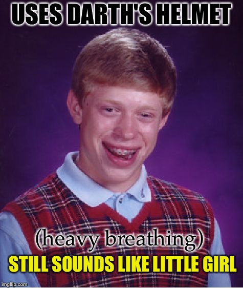 Bad Luck Brian Meme | USES DARTH'S HELMET (heavy breathing) STILL SOUNDS LIKE LITTLE GIRL | image tagged in memes,bad luck brian | made w/ Imgflip meme maker