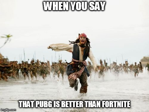 Jack Sparrow Being Chased Meme | WHEN YOU SAY THAT PUBG IS BETTER THAN FORTNITE | image tagged in memes,jack sparrow being chased | made w/ Imgflip meme maker