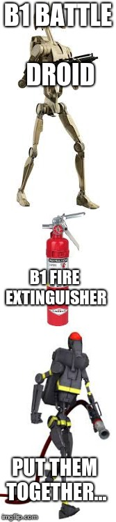 B1 stuff | B1 BATTLE DROID B1 FIRE EXTINGUISHER PUT THEM TOGETHER... | image tagged in battle droid,fire extinguisher | made w/ Imgflip meme maker