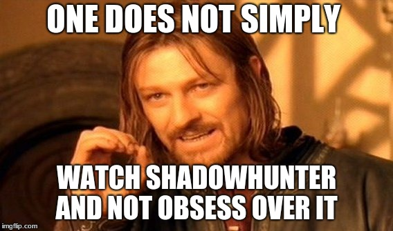 you can't just watch shadowhunter with out obsess over it  | ONE DOES NOT SIMPLY WATCH SHADOWHUNTER AND NOT OBSESS OVER IT | image tagged in memes,one does not simply | made w/ Imgflip meme maker