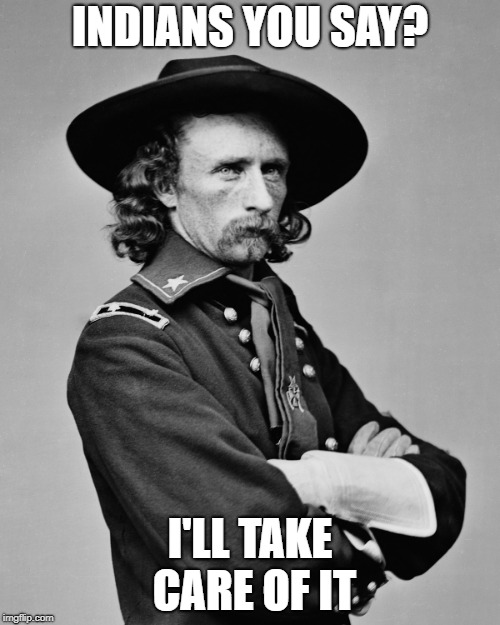 Famous Last Words | INDIANS YOU SAY? I'LL TAKE CARE OF IT | image tagged in general custer,last words,ray kisonas,the monroe news,custer's last stand | made w/ Imgflip meme maker