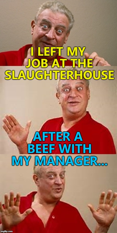 More correctly bits of beef... :) | I LEFT MY JOB AT THE SLAUGHTERHOUSE AFTER A BEEF WITH MY MANAGER... | image tagged in bad pun dangerfield,memes,beef,slaughterhouse,work | made w/ Imgflip meme maker