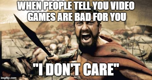"Sparta Leonidas Meme | WHEN PEOPLE TELL YOU VIDEO GAMES ARE BAD FOR YOU ""I DON'T CARE"" 