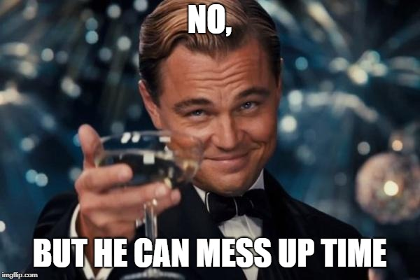 Leonardo Dicaprio Cheers Meme | NO, BUT HE CAN MESS UP TIME | image tagged in memes,leonardo dicaprio cheers | made w/ Imgflip meme maker