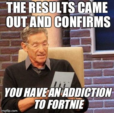 Maury Lie Detector Meme | THE RESULTS CAME OUT AND CONFIRMS YOU HAVE AN ADDICTION TO FORTNIE | image tagged in memes,maury lie detector | made w/ Imgflip meme maker