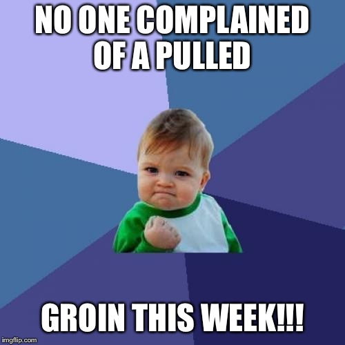 Success Kid Meme | NO ONE COMPLAINED OF A PULLED GROIN THIS WEEK!!! | image tagged in memes,success kid | made w/ Imgflip meme maker