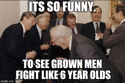 Laughing Men In Suits Meme | ITS SO FUNNY. TO SEE GROWN MEN FIGHT LIKE 6 YEAR OLDS | image tagged in memes,laughing men in suits | made w/ Imgflip meme maker