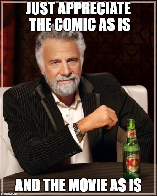 The Most Interesting Man In The World Meme | JUST APPRECIATE THE COMIC AS IS AND THE MOVIE AS IS | image tagged in memes,the most interesting man in the world | made w/ Imgflip meme maker
