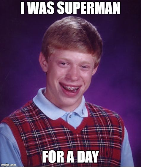 Bad Luck Brian Meme | I WAS SUPERMAN FOR A DAY | image tagged in memes,bad luck brian | made w/ Imgflip meme maker
