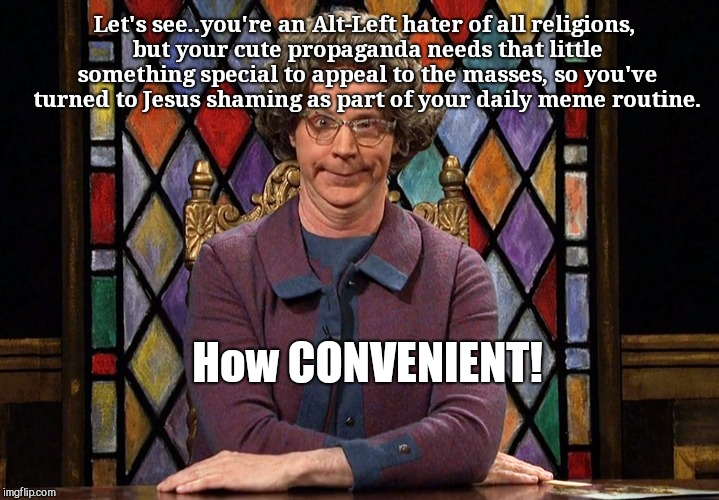 The Church Lady |  Let's see..you're an Alt-Left hater of all religions, but your cute propaganda needs that little something special to appeal to the masses, so you've turned to Jesus shaming as part of your daily meme routine. How CONVENIENT! | image tagged in the church lady,alt-left | made w/ Imgflip meme maker