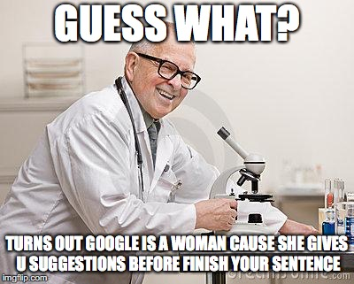 GUESS WHAT? TURNS OUT GOOGLE IS A WOMAN CAUSE SHE GIVES U SUGGESTIONS BEFORE FINISH YOUR SENTENCE | image tagged in punny scientist | made w/ Imgflip meme maker
