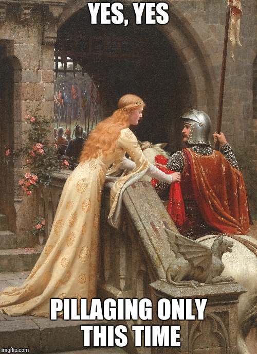 Keep Your Codpiece On (Medieval Week June 20th to 27th A IlikePie3.14159265358979 event) | YES, YES PILLAGING ONLY THIS TIME | image tagged in medieval memes,medieval week | made w/ Imgflip meme maker