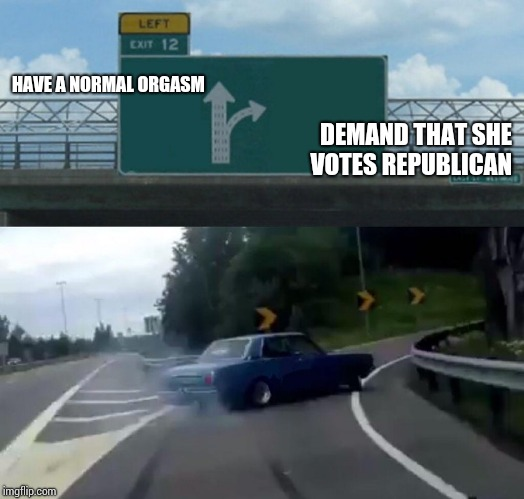 Left Exit 12 Off Ramp Meme | HAVE A NORMAL ORGASM DEMAND THAT SHE VOTES REPUBLICAN | image tagged in memes,left exit 12 off ramp | made w/ Imgflip meme maker