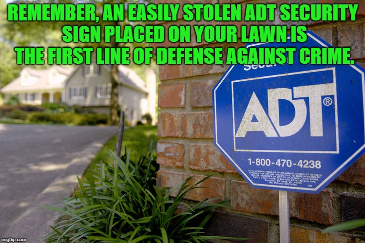 adt security   | REMEMBER, AN EASILY STOLEN ADT SECURITY SIGN PLACED ON YOUR LAWN IS THE FIRST LINE OF DEFENSE AGAINST CRIME. | image tagged in security,crime | made w/ Imgflip meme maker
