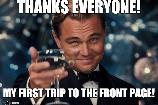 Leonardo Dicaprio Cheers Meme | THANKS EVERYONE! MY FIRST TRIP TO THE FRONT PAGE! | image tagged in memes,leonardo dicaprio cheers,long meme | made w/ Imgflip meme maker