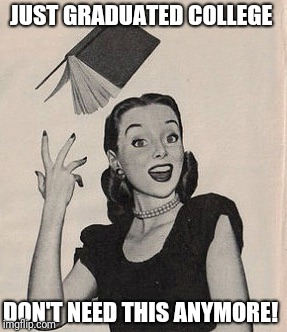 Throwing book vintage woman | JUST GRADUATED COLLEGE DON'T NEED THIS ANYMORE! | image tagged in throwing book vintage woman | made w/ Imgflip meme maker