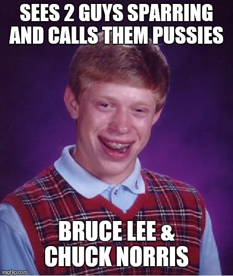 Bad Luck Brian Meme | SEES 2 GUYS SPARRING AND CALLS THEM PUSSIES BRUCE LEE & CHUCK NORRIS | image tagged in memes,bad luck brian | made w/ Imgflip meme maker