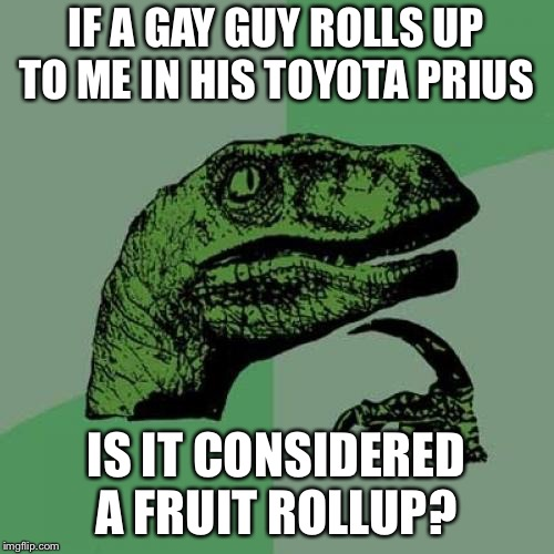 Philosoraptor Meme | IF A GAY GUY ROLLS UP TO ME IN HIS TOYOTA PRIUS IS IT CONSIDERED A FRUIT ROLLUP? | image tagged in memes,philosoraptor | made w/ Imgflip meme maker