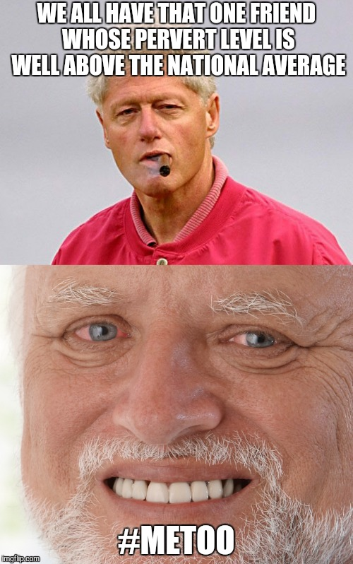 Bill Clinton cigar | WE ALL HAVE THAT ONE FRIEND WHOSE PERVERT LEVEL IS WELL ABOVE THE NATIONAL AVERAGE #METOO | image tagged in bill clinton - sexual relations | made w/ Imgflip meme maker