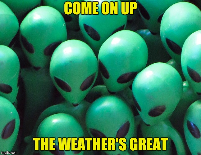 Aliens traffic jam | COME ON UP THE WEATHER'S GREAT | image tagged in aliens traffic jam | made w/ Imgflip meme maker