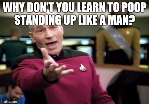 Picard Wtf Meme | WHY DON'T YOU LEARN TO POOP STANDING UP LIKE A MAN? | image tagged in memes,picard wtf | made w/ Imgflip meme maker