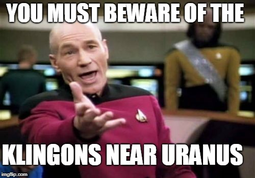Picard Wtf Meme | YOU MUST BEWARE OF THE KLINGONS NEAR URANUS | image tagged in memes,picard wtf | made w/ Imgflip meme maker