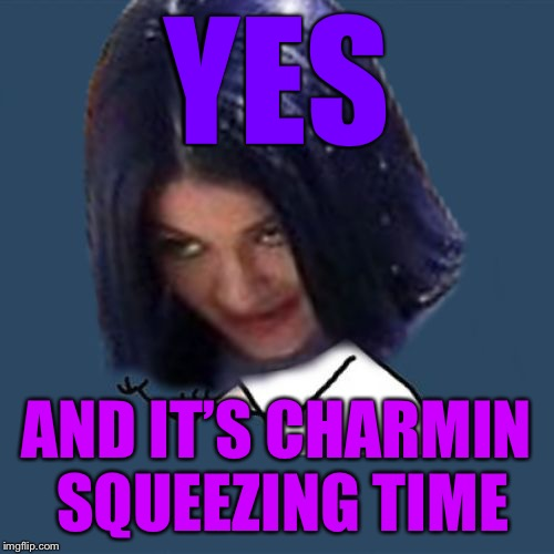 Kylie Y U No | YES AND IT'S CHARMIN SQUEEZING TIME | image tagged in kylie y u no | made w/ Imgflip meme maker
