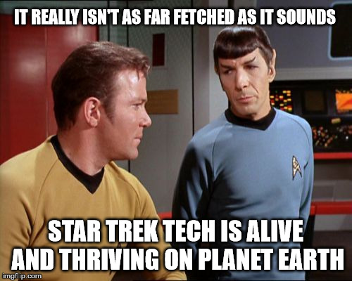 IT REALLY ISN'T AS FAR FETCHED AS IT SOUNDS STAR TREK TECH IS ALIVE AND THRIVING ON PLANET EARTH | made w/ Imgflip meme maker
