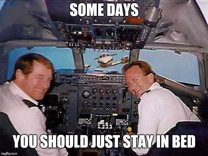 Uh... not good |  SOME DAYS; YOU SHOULD JUST STAY IN BED | image tagged in airplane cockpit,crash,someday,look out | made w/ Imgflip meme maker