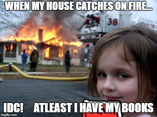 Disaster Girl Meme | WHEN MY HOUSE CATCHES ON FIRE... IDC!     ATLEAST I HAVE MY BOOKS | image tagged in memes,disaster girl | made w/ Imgflip meme maker