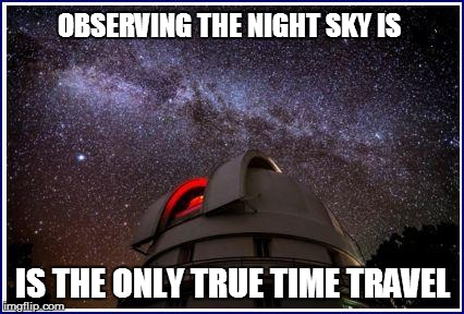 OBSERVING THE NIGHT SKY IS IS THE ONLY TRUE TIME TRAVEL | made w/ Imgflip meme maker