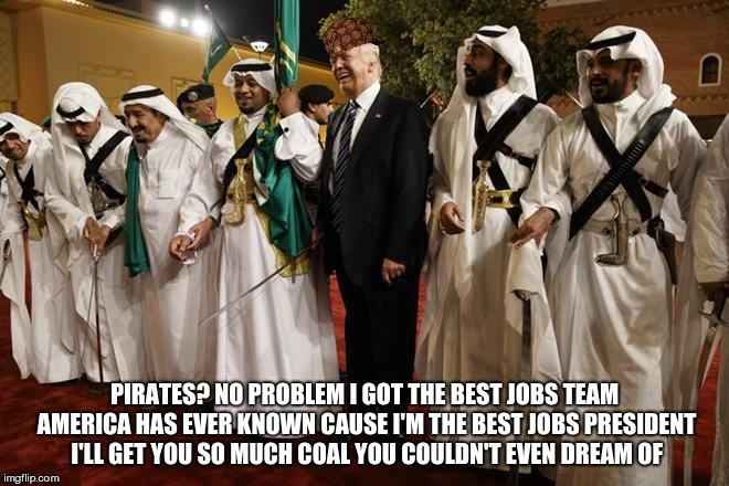 PIRATES? NO PROBLEM I GOT THE BEST JOBS TEAM AMERICA HAS EVER KNOWN CAUSE I'M THE BEST JOBS PRESIDENT I'LL GET YOU SO MUCH COAL YOU COULDN'T | image tagged in trump sword dance,scumbag,trump,saudi arabia | made w/ Imgflip meme maker