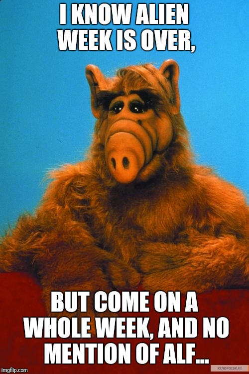 Headbanzer | I KNOW ALIEN WEEK IS OVER, BUT COME ON A WHOLE WEEK, AND NO MENTION OF ALF... | image tagged in memes,headbanzer,alf,meme,aliens week | made w/ Imgflip meme maker