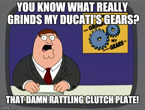 Apologies in advance... | YOU KNOW WHAT REALLY GRINDS MY DUCATI'S GEARS? THAT DAMN RATTLING CLUTCH PLATE! | image tagged in memes,peter griffin news | made w/ Imgflip meme maker