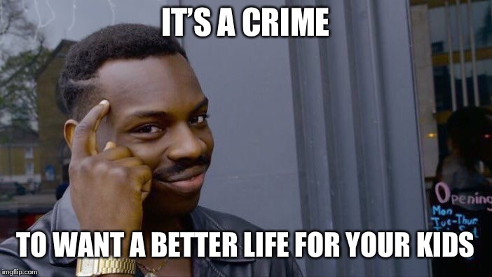 Roll Safe Think About It Meme | IT'S A CRIME TO WANT A BETTER LIFE FOR YOUR KIDS | image tagged in memes,roll safe think about it | made w/ Imgflip meme maker
