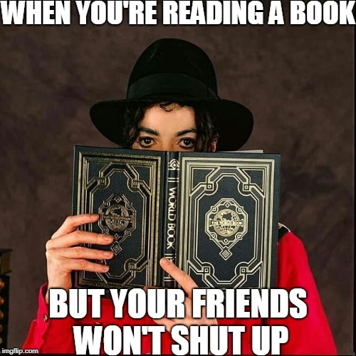 WHEN YOU'RE READING A BOOK BUT YOUR FRIENDS WON'T SHUT UP | image tagged in memes,funny,michael jackson,books,annoying people,let me read | made w/ Imgflip meme maker