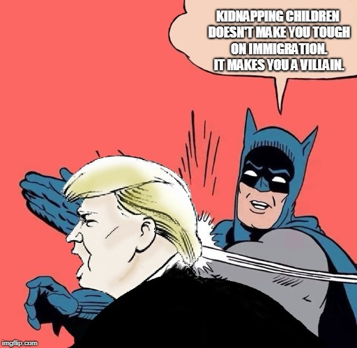Batman slaps Trump | KIDNAPPING CHILDREN DOESN'T MAKE YOU TOUGH ON IMMIGRATION. IT MAKES YOU A VILLAIN. | image tagged in batman slaps trump | made w/ Imgflip meme maker