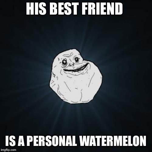 Forever Alone Meme | HIS BEST FRIEND IS A PERSONAL WATERMELON | image tagged in memes,forever alone | made w/ Imgflip meme maker