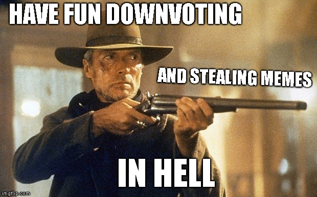 HAVE FUN DOWNVOTING AND STEALING MEMES IN HELL | image tagged in unforgiven | made w/ Imgflip meme maker