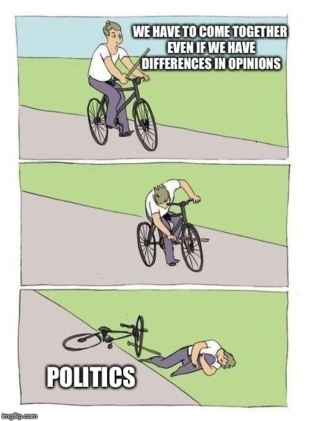 bicycle | WE HAVE TO COME TOGETHER EVEN IF WE HAVE DIFFERENCES IN OPINIONS POLITICS | image tagged in bicycle | made w/ Imgflip meme maker