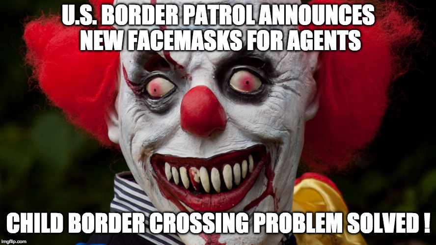 Creepy clown |  U.S. BORDER PATROL ANNOUNCES NEW FACEMASKS FOR AGENTS; CHILD BORDER CROSSING PROBLEM SOLVED ! | image tagged in creepy clown | made w/ Imgflip meme maker